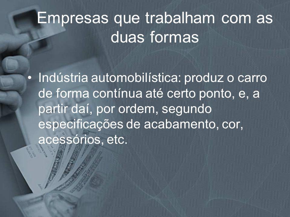 Empresas que trabalham com as duas formas Indústria automobilística: produz o carro de forma contínua até certo ponto, e, a partir daí, por ordem, seg