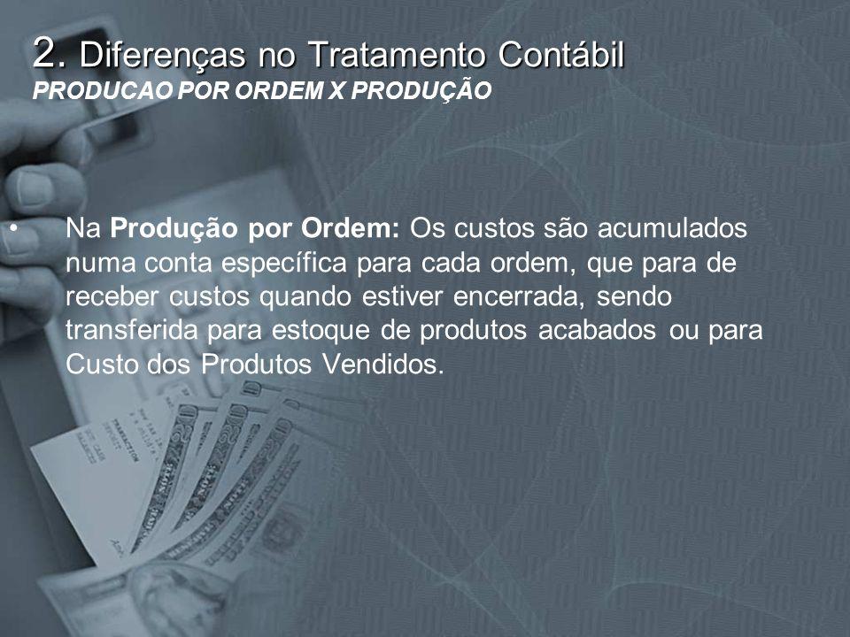 2. Diferenças no Tratamento Contábil 2. Diferenças no Tratamento Contábil PRODUCAO POR ORDEM X PRODUÇÃO Na Produção por Ordem: Os custos são acumulado