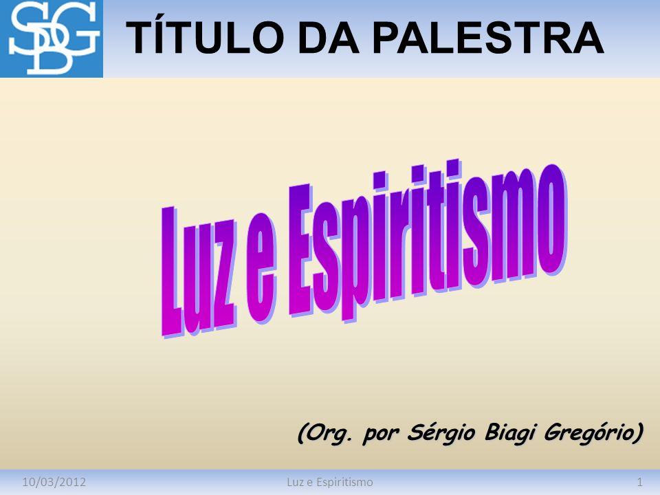 10/03/20121Luz e Espiritismo TÍTULO DA PALESTRA (Org. por Sérgio Biagi Gregório)