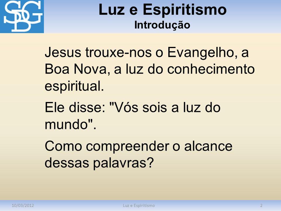 Luz e Espiritismo Introdução 10/03/2012Luz e Espiritismo2 Jesus trouxe-nos o Evangelho, a Boa Nova, a luz do conhecimento espiritual. Ele disse: