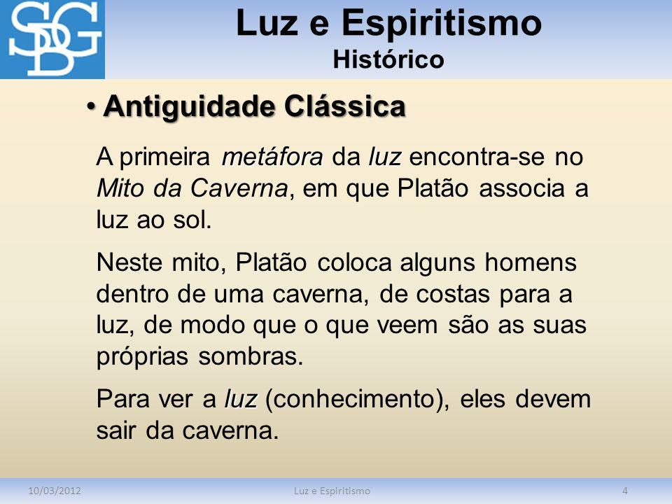 Luz e Espiritismo Histórico 10/03/2012Luz e Espiritismo4 metáforaluz A primeira metáfora da luz encontra-se no Mito da Caverna, em que Platão associa