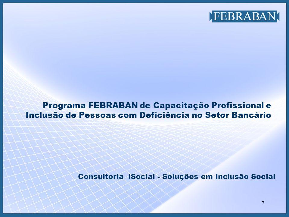 7 Programa FEBRABAN de Capacitação Profissional e Inclusão de Pessoas com Deficiência no Setor Bancário Consultoria iSocial - Soluções em Inclusão Soc