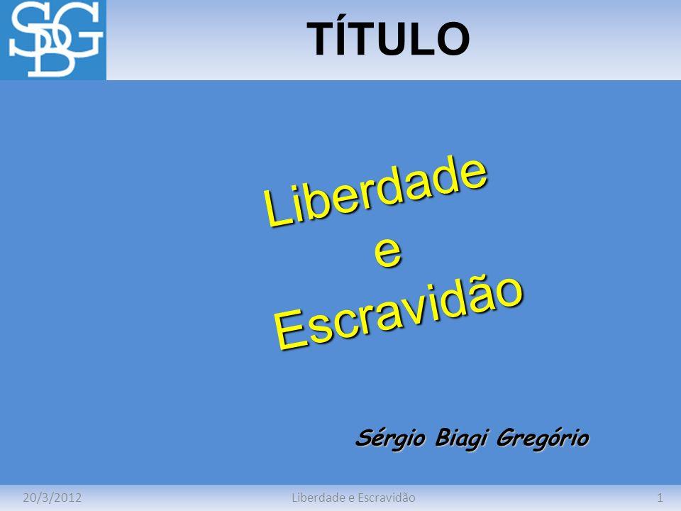 20/3/20121Liberdade e Escravidão TÍTULO Sérgio Biagi Gregório LiberdadeeEscravidão