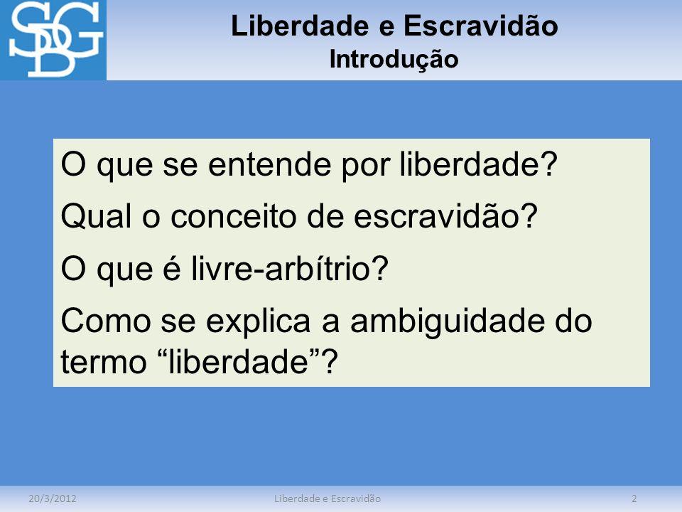 Liberdade e Escravidão Introdução 20/3/2012Liberdade e Escravidão2 O que se entende por liberdade? Qual o conceito de escravidão? O que é livre-arbítr
