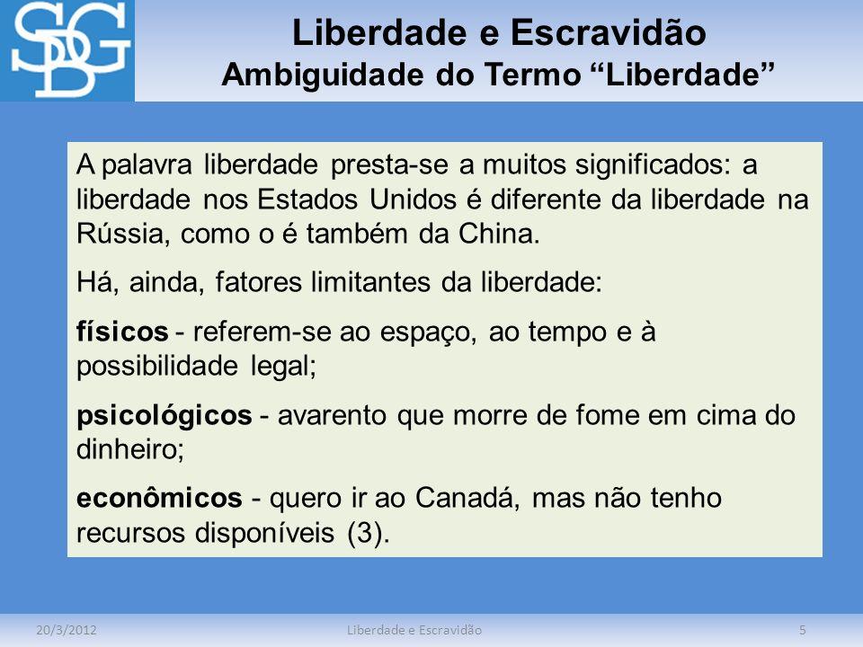 Liberdade e Escravidão Ambiguidade do Termo Liberdade 20/3/2012Liberdade e Escravidão5 A palavra liberdade presta-se a muitos significados: a liberdad