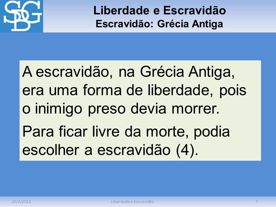 Liberdade e Escravidão Escravidão: Grécia Antiga 20/3/2012Liberdade e Escravidão7 A escravidão, na Grécia Antiga, era uma forma de liberdade, pois o i