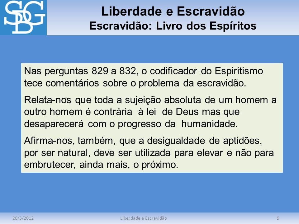 Liberdade e Escravidão Escravidão: Livro dos Espíritos 20/3/2012Liberdade e Escravidão9 Nas perguntas 829 a 832, o codificador do Espiritismo tece com