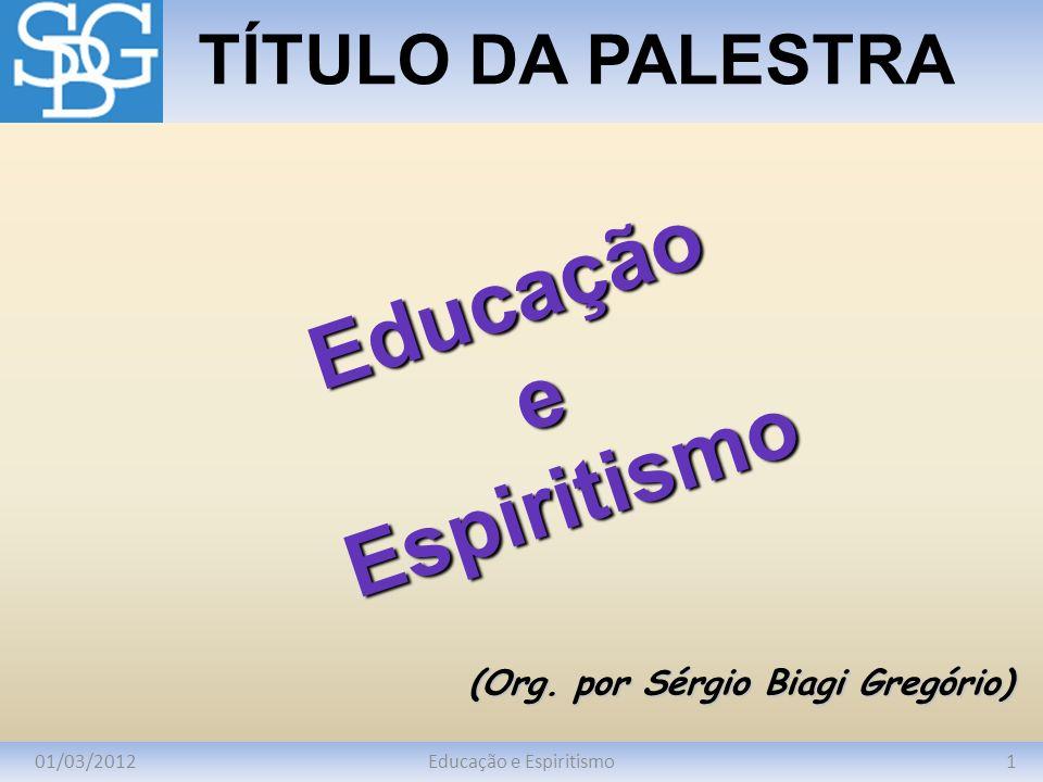 01/03/20121Educação e Espiritismo TÍTULO DA PALESTRA (Org. por Sérgio Biagi Gregório) EducaçãoeEspiritismo