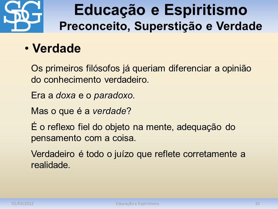 Educação e Espiritismo Preconceito, Superstição e Verdade 01/03/2012Educação e Espiritismo10 Os primeiros filósofos já queriam diferenciar a opinião d