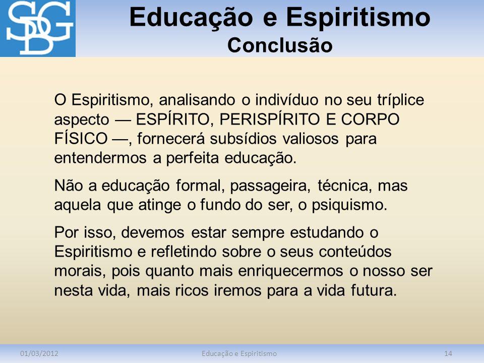 Educação e Espiritismo Conclusão 01/03/2012Educação e Espiritismo14 O Espiritismo, analisando o indivíduo no seu tríplice aspecto ESPÍRITO, PERISPÍRIT