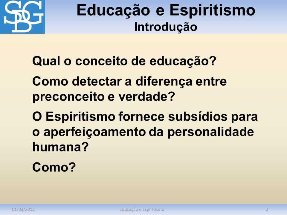 Educação e Espiritismo Introdução 01/03/2012Educação e Espiritismo2 Qual o conceito de educação? Como detectar a diferença entre preconceito e verdade