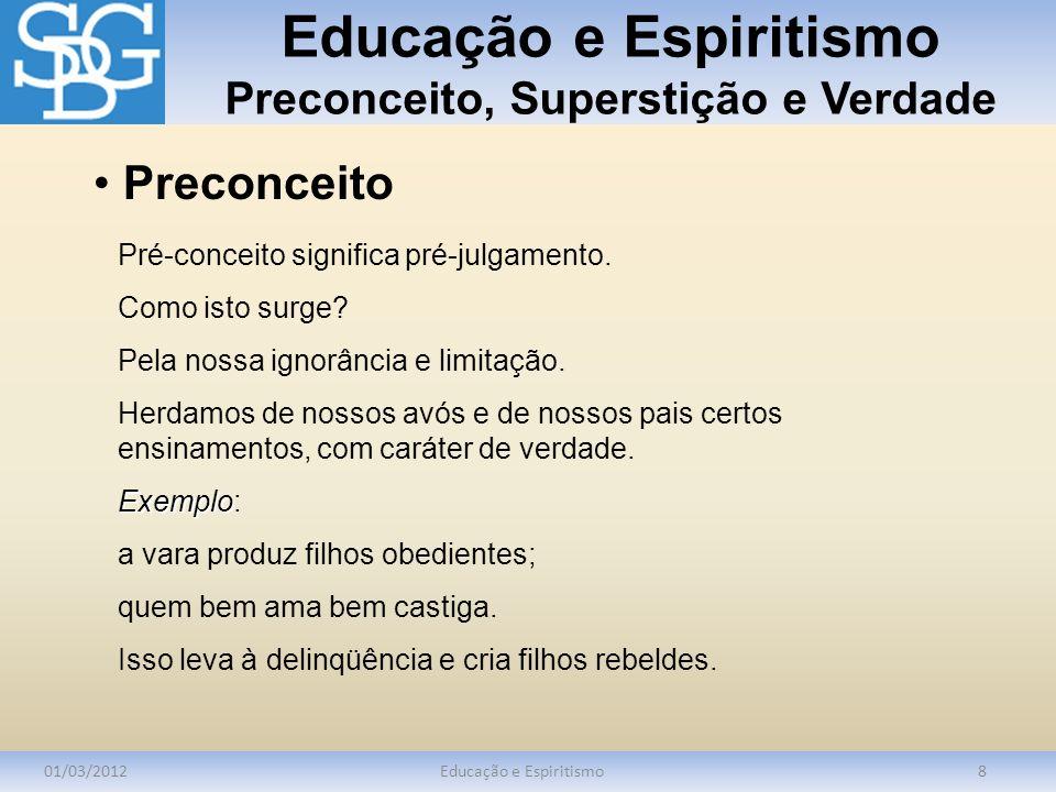Educação e Espiritismo Preconceito, Superstição e Verdade 01/03/2012Educação e Espiritismo8 Pré-conceito significa pré-julgamento. Como isto surge? Pe