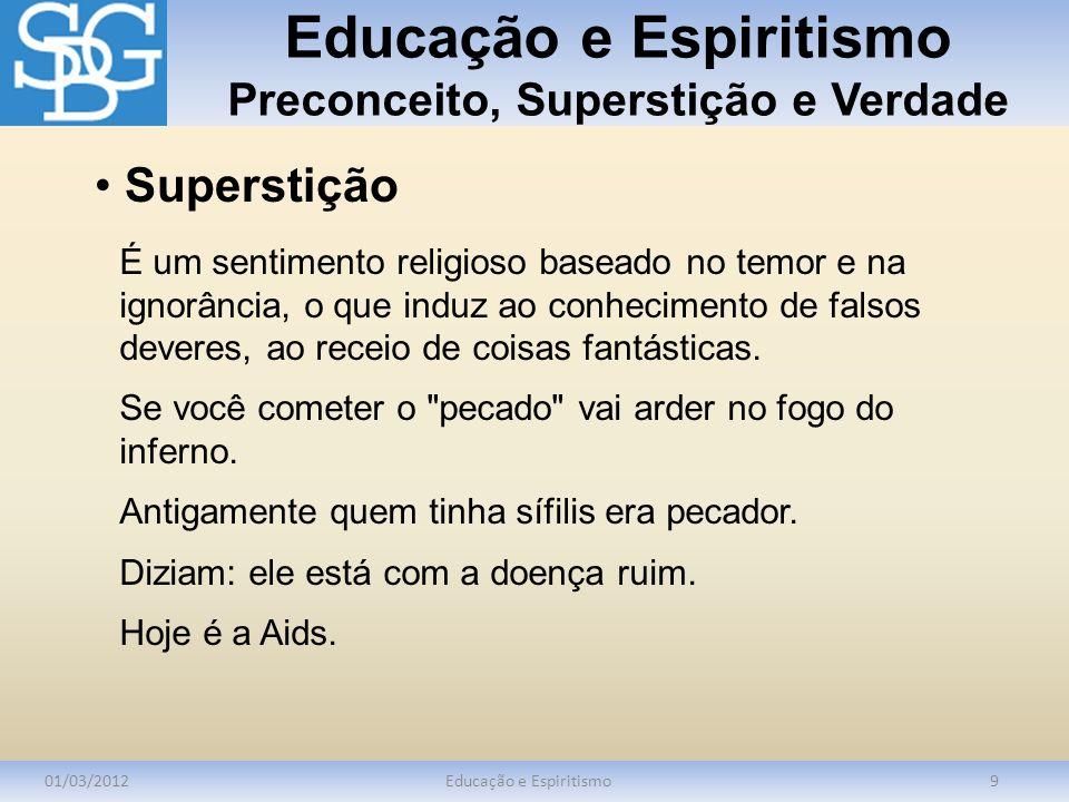 Educação e Espiritismo Preconceito, Superstição e Verdade 01/03/2012Educação e Espiritismo9 É um sentimento religioso baseado no temor e na ignorância