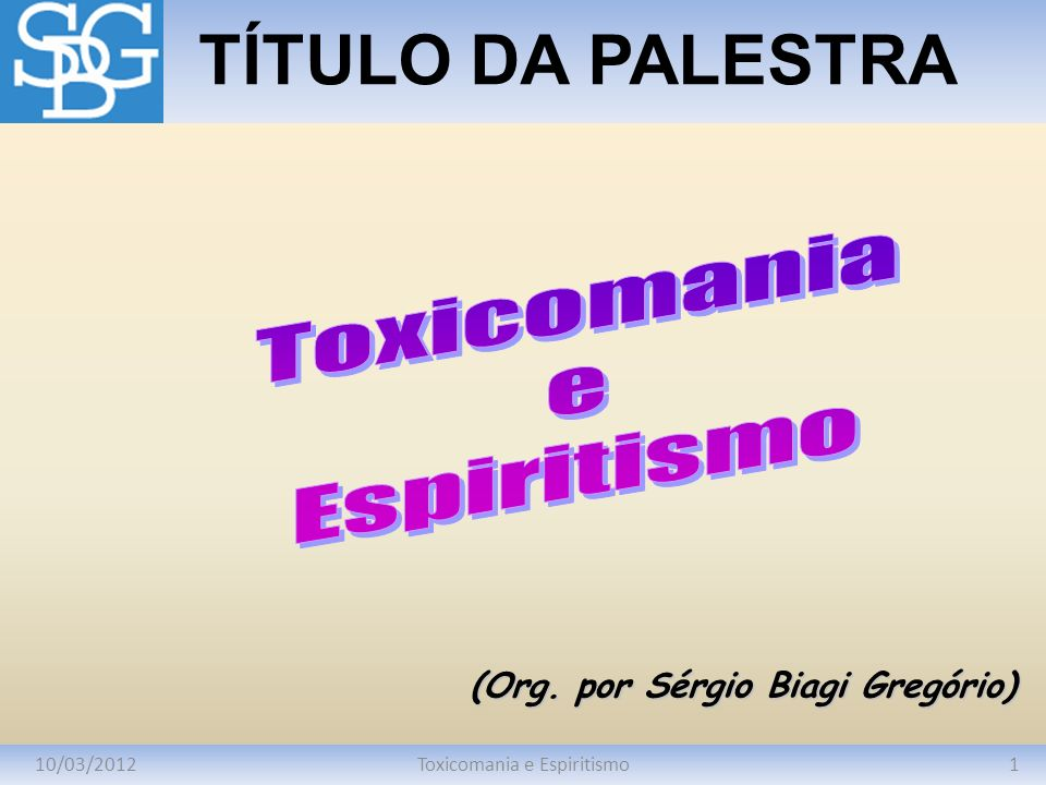 10/03/20121Toxicomania e Espiritismo TÍTULO DA PALESTRA (Org. por Sérgio Biagi Gregório)