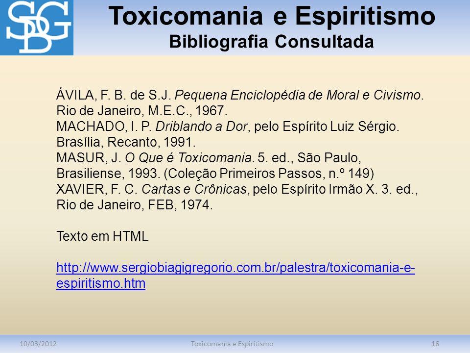 Toxicomania e Espiritismo Bibliografia Consultada 10/03/2012Toxicomania e Espiritismo16 ÁVILA, F. B. de S.J. Pequena Enciclopédia de Moral e Civismo.