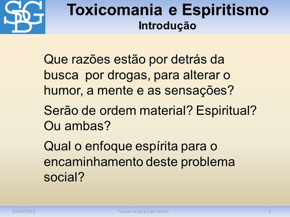 Toxicomania e Espiritismo Introdução 10/03/2012Toxicomania e Espiritismo2 Que razões estão por detrás da busca por drogas, para alterar o humor, a men