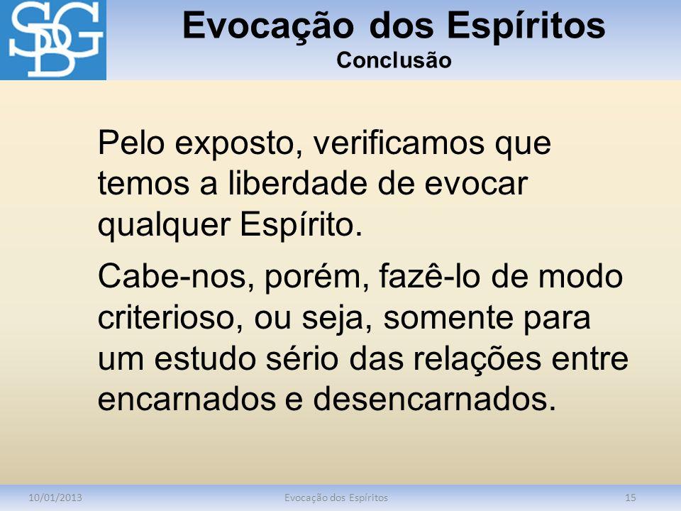 Evocação dos Espíritos Conclusão 10/01/2013Evocação dos Espíritos15 Pelo exposto, verificamos que temos a liberdade de evocar qualquer Espírito. Cabe-
