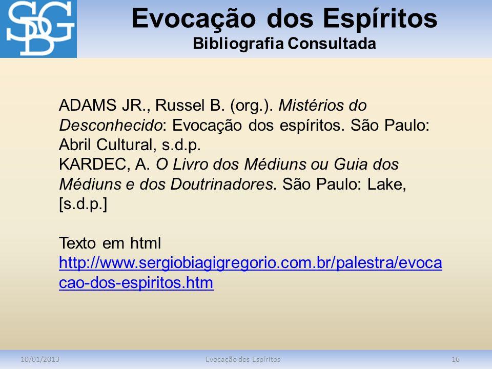 Evocação dos Espíritos Bibliografia Consultada 10/01/2013Evocação dos Espíritos16 ADAMS JR., Russel B. (org.). Mistérios do Desconhecido: Evocação dos
