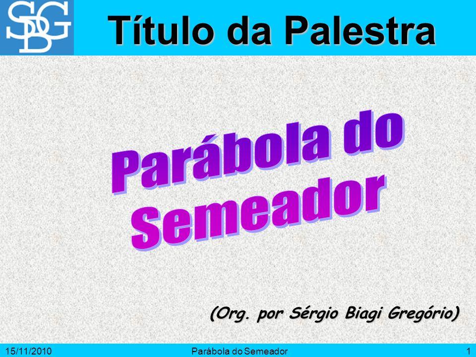 15/11/2010Parábola do Semeador1 (Org. por Sérgio Biagi Gregório) Título da Palestra