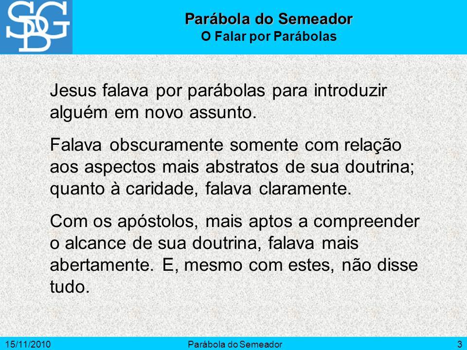 15/11/2010Parábola do Semeador3 Jesus falava por parábolas para introduzir alguém em novo assunto. Falava obscuramente somente com relação aos aspecto