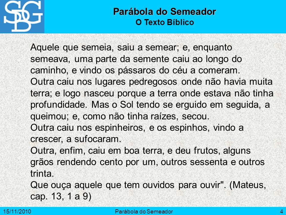 15/11/2010Parábola do Semeador4 Aquele que semeia, saiu a semear; e, enquanto semeava, uma parte da semente caiu ao longo do caminho, e vindo os pássa