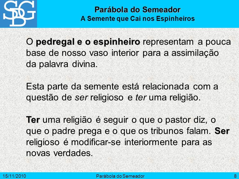 15/11/2010Parábola do Semeador8 pedregal e o espinheiro O pedregal e o espinheiro representam a pouca base de nosso vaso interior para a assimilação d