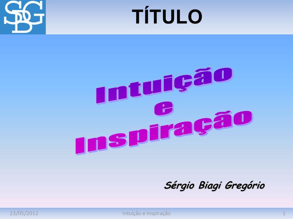 23/05/20121Intuição e Inspiração TÍTULO Sérgio Biagi Gregório