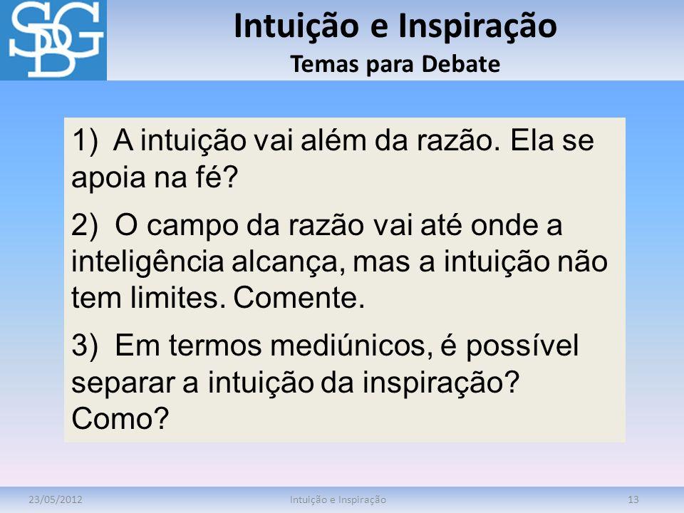 Intuição e Inspiração Temas para Debate 23/05/2012Intuição e Inspiração13 1) A intuição vai além da razão. Ela se apoia na fé? 2) O campo da razão vai