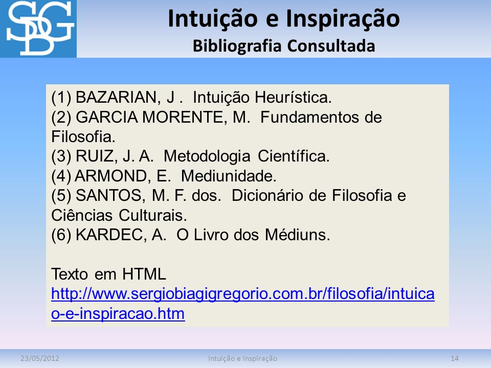 Intuição e Inspiração Bibliografia Consultada 23/05/2012Intuição e Inspiração14 (1) BAZARIAN, J. Intuição Heurística. (2) GARCIA MORENTE, M. Fundament