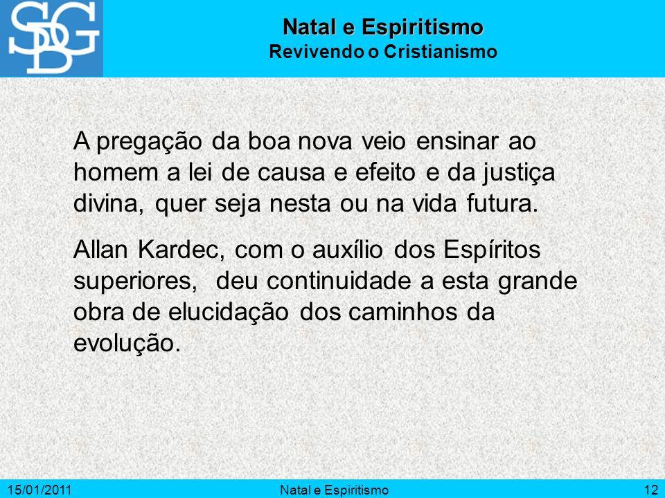 15/01/2011Natal e Espiritismo12 A pregação da boa nova veio ensinar ao homem a lei de causa e efeito e da justiça divina, quer seja nesta ou na vida f