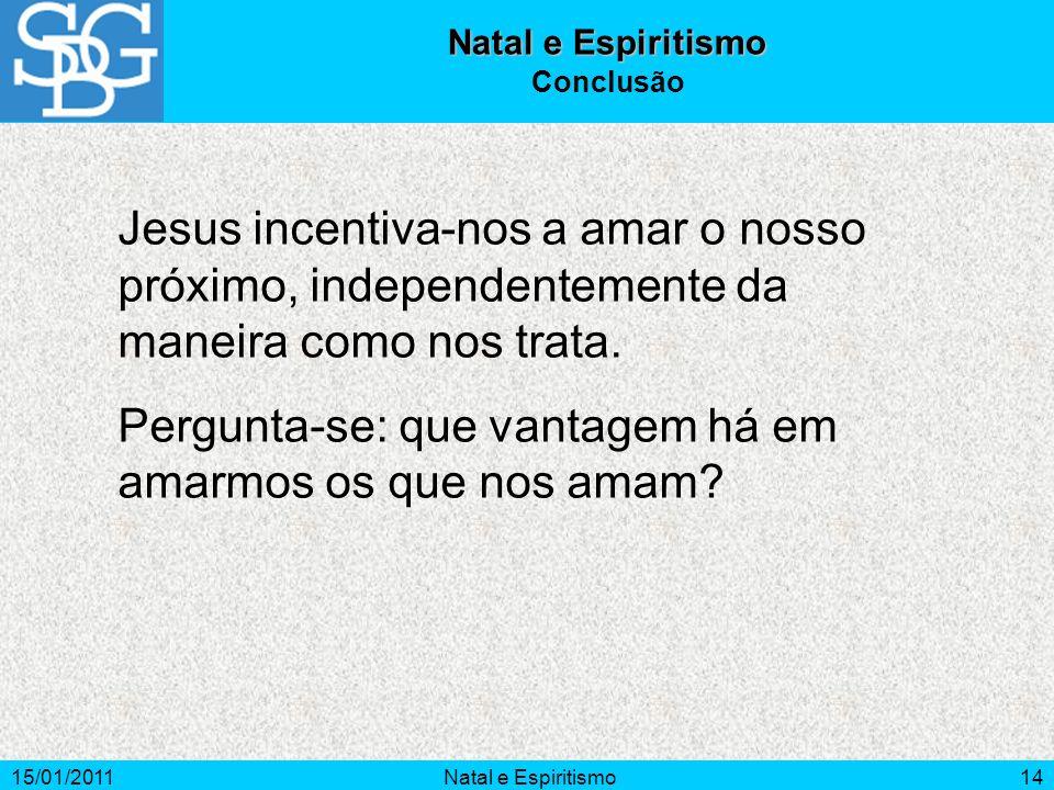 15/01/2011Natal e Espiritismo14 Natal e Espiritismo Conclusão Jesus incentiva-nos a amar o nosso próximo, independentemente da maneira como nos trata.
