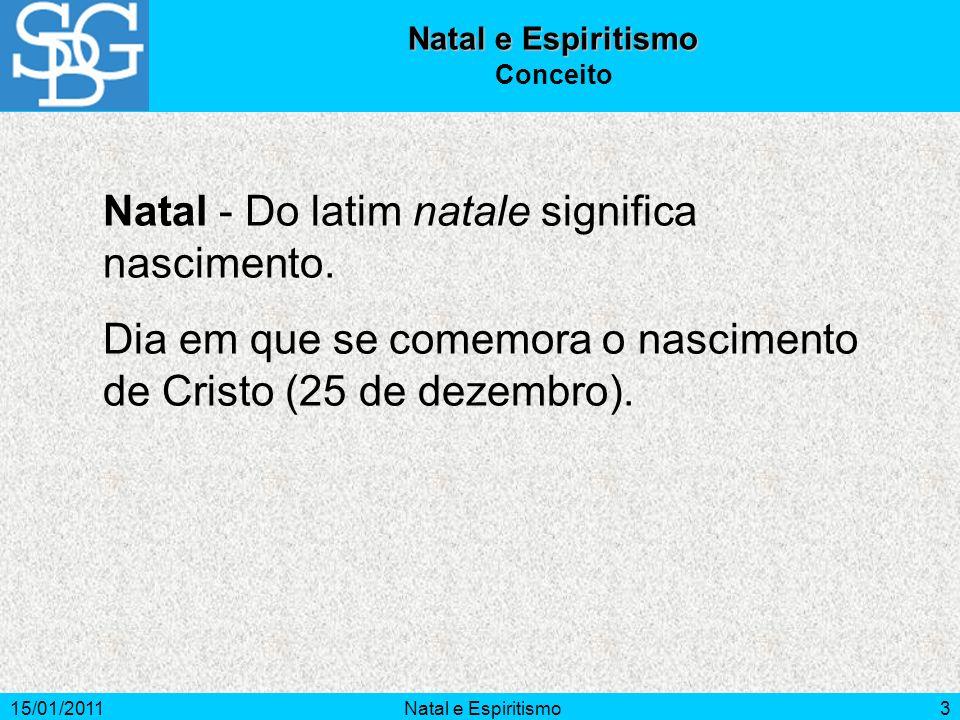 15/01/2011Natal e Espiritismo3 Conceito Natal - Do latim natale significa nascimento. Dia em que se comemora o nascimento de Cristo (25 de dezembro).