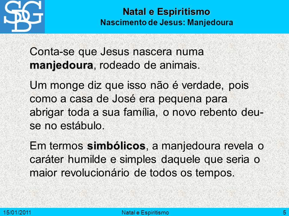 15/01/2011Natal e Espiritismo5 manjedoura Conta-se que Jesus nascera numa manjedoura, rodeado de animais. Um monge diz que isso não é verdade, pois co