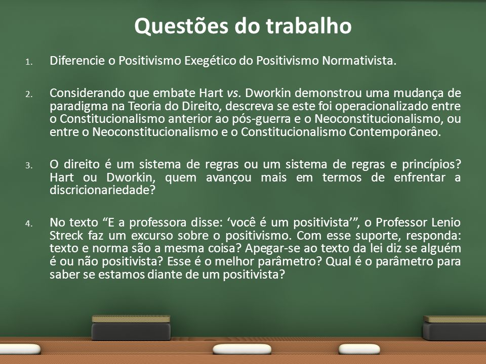 Questões do trabalho 1. Diferencie o Positivismo Exegético do Positivismo Normativista. 2. Considerando que embate Hart vs. Dworkin demonstrou uma mud