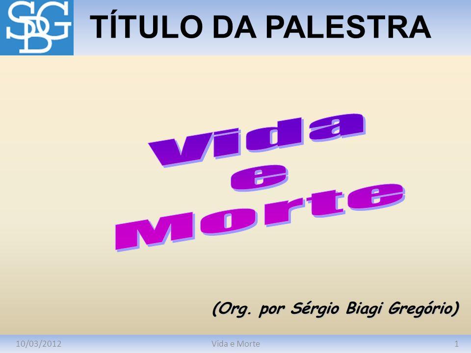 10/03/20121Vida e Morte TÍTULO DA PALESTRA (Org. por Sérgio Biagi Gregório)