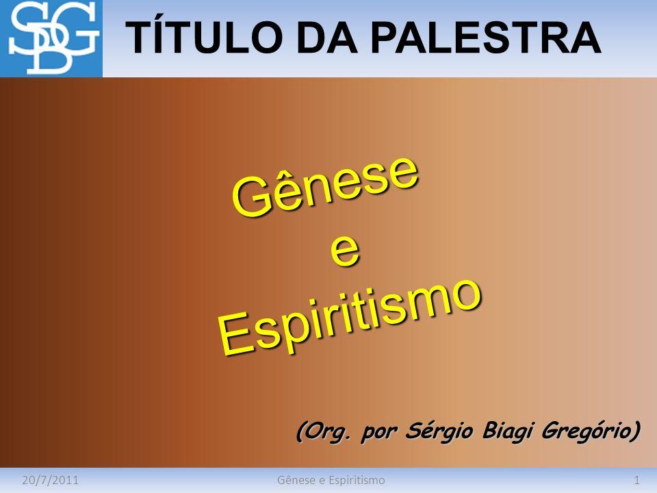 20/7/20111Gênese e Espiritismo TÍTULO DA PALESTRA (Org. por Sérgio Biagi Gregório) Gênese eEspiritismo