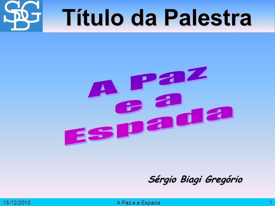 15/12/2010A Paz e a Espada1 Sérgio Biagi Gregório Título da Palestra