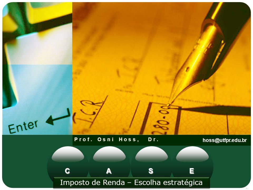 Prof. Osni Hoss, Dr. hoss@utfpr.edu.br CAES Imposto de Renda – Escolha estratégica