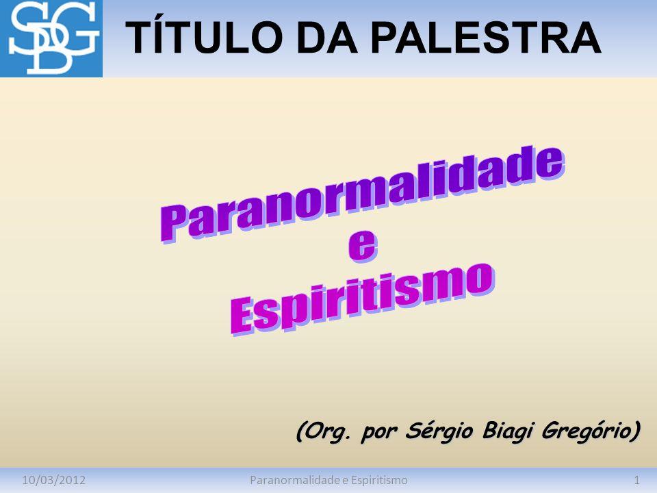 10/03/20121Paranormalidade e Espiritismo TÍTULO DA PALESTRA (Org. por Sérgio Biagi Gregório)