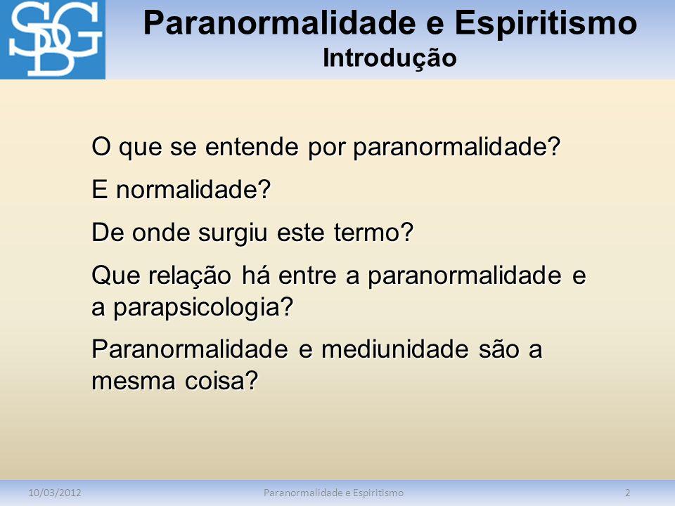 Paranormalidade e Espiritismo Introdução 10/03/2012Paranormalidade e Espiritismo2 O que se entende por paranormalidade? E normalidade? De onde surgiu