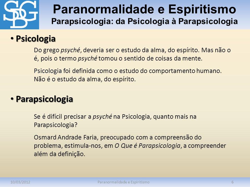 Paranormalidade e Espiritismo Parapsicologia: da Psicologia à Parapsicologia 10/03/2012Paranormalidade e Espiritismo6 Do grego psyché, deveria ser o e