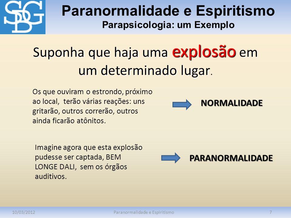 Paranormalidade e Espiritismo Parapsicologia: um Exemplo 10/03/2012Paranormalidade e Espiritismo7 Suponha que haja uma explosão em um determinado luga