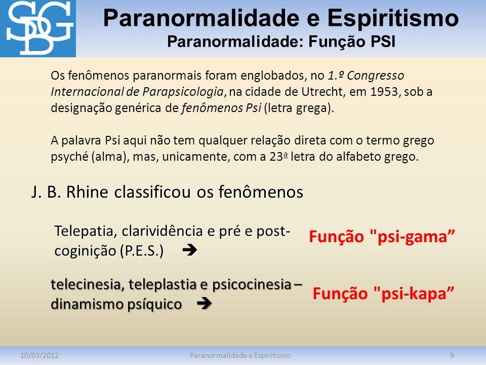 Paranormalidade e Espiritismo Paranormalidade: Função PSI 10/03/2012Paranormalidade e Espiritismo9 Os fenômenos paranormais foram englobados, no 1.º C