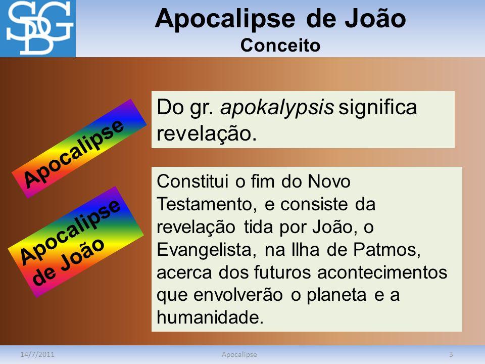 Apocalipse de João Conceito 14/7/2011Apocalipse3 Do gr. apokalypsis significa revelação. Constitui o fim do Novo Testamento, e consiste da revelação t