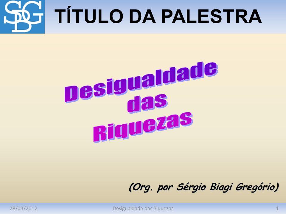 28/03/20121Desigualdade das Riquezas TÍTULO DA PALESTRA (Org. por Sérgio Biagi Gregório)