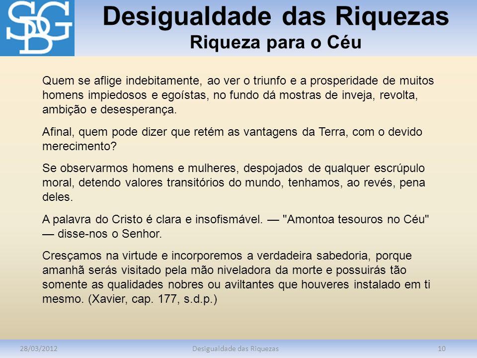 Desigualdade das Riquezas Riqueza para o Céu 28/03/2012Desigualdade das Riquezas10 Quem se aflige indebitamente, ao ver o triunfo e a prosperidade de