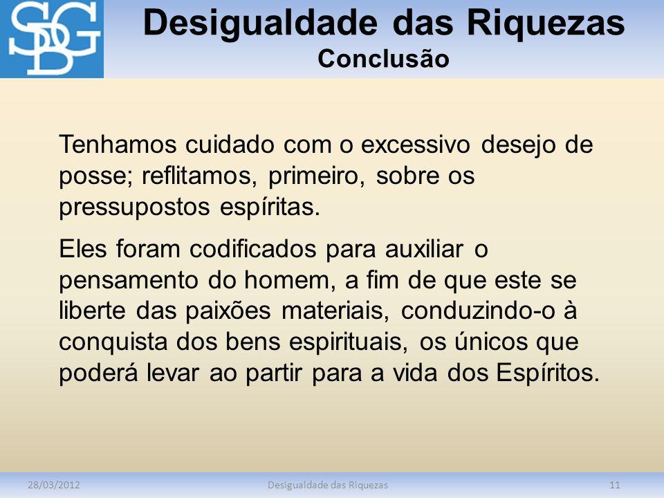 Desigualdade das Riquezas Conclusão 28/03/2012Desigualdade das Riquezas11 Tenhamos cuidado com o excessivo desejo de posse; reflitamos, primeiro, sobr
