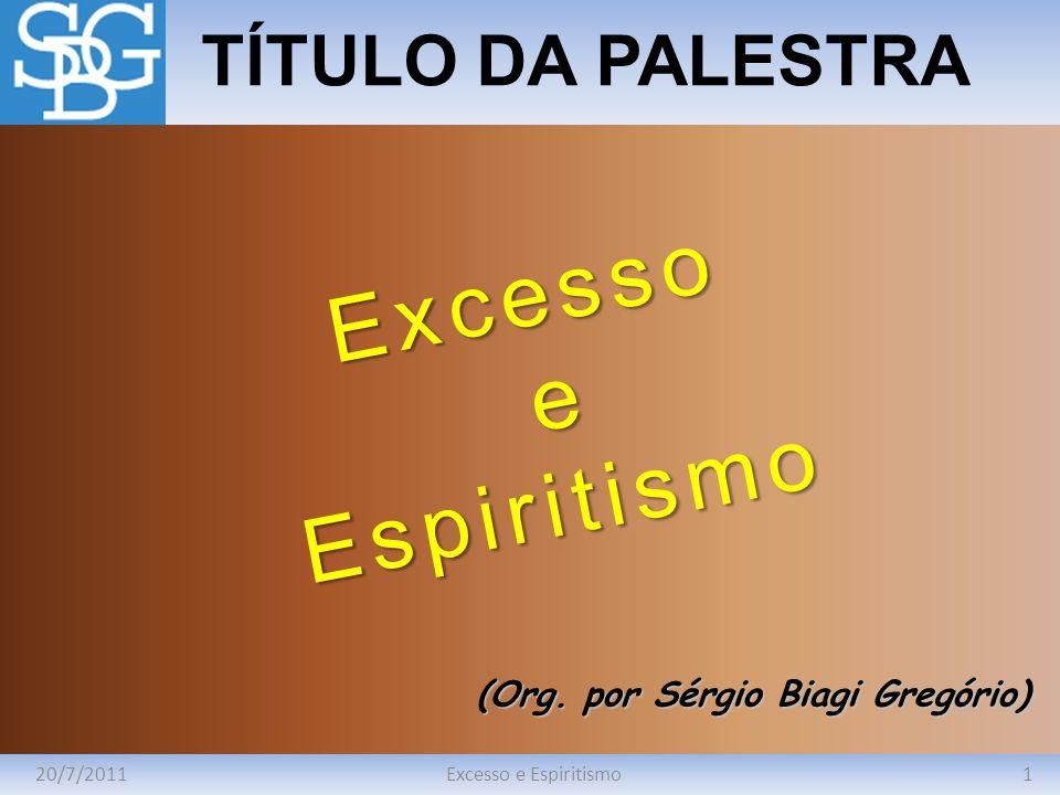 20/7/20111Excesso e Espiritismo TÍTULO DA PALESTRA (Org. por Sérgio Biagi Gregório) Excesso eEspiritismo