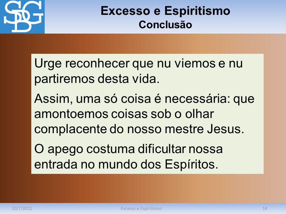 Excesso e Espiritismo Conclusão 20/7/2011Excesso e Espiritismo14 Urge reconhecer que nu viemos e nu partiremos desta vida. Assim, uma só coisa é neces