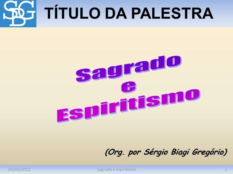 24/04/20121Sagrado e Espiritismo TÍTULO DA PALESTRA (Org. por Sérgio Biagi Gregório)